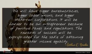 Arthur C. Brooks quote : We will have bigger ...