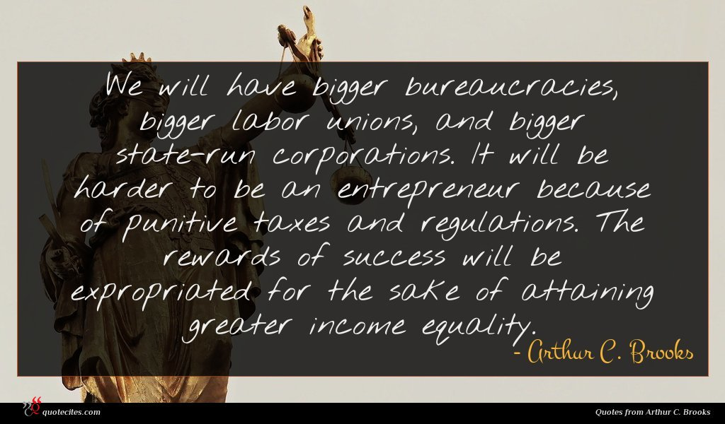 We will have bigger bureaucracies, bigger labor unions, and bigger state-run corporations. It will be harder to be an entrepreneur because of punitive taxes and regulations. The rewards of success will be expropriated for the sake of attaining greater income equality.