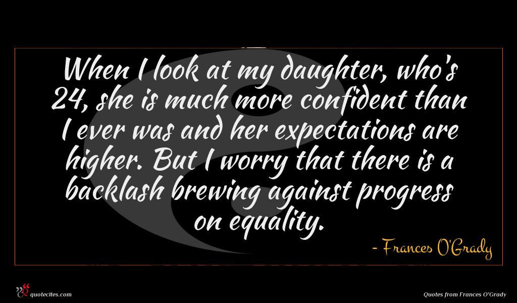 When I look at my daughter, who's 24, she is much more confident than I ever was and her expectations are higher. But I worry that there is a backlash brewing against progress on equality.