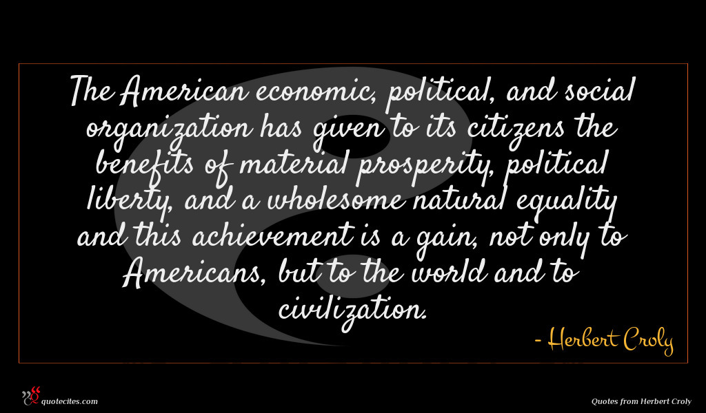 The American economic, political, and social organization has given to its citizens the benefits of material prosperity, political liberty, and a wholesome natural equality and this achievement is a gain, not only to Americans, but to the world and to civilization.