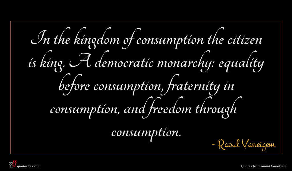 In the kingdom of consumption the citizen is king. A democratic monarchy: equality before consumption, fraternity in consumption, and freedom through consumption.