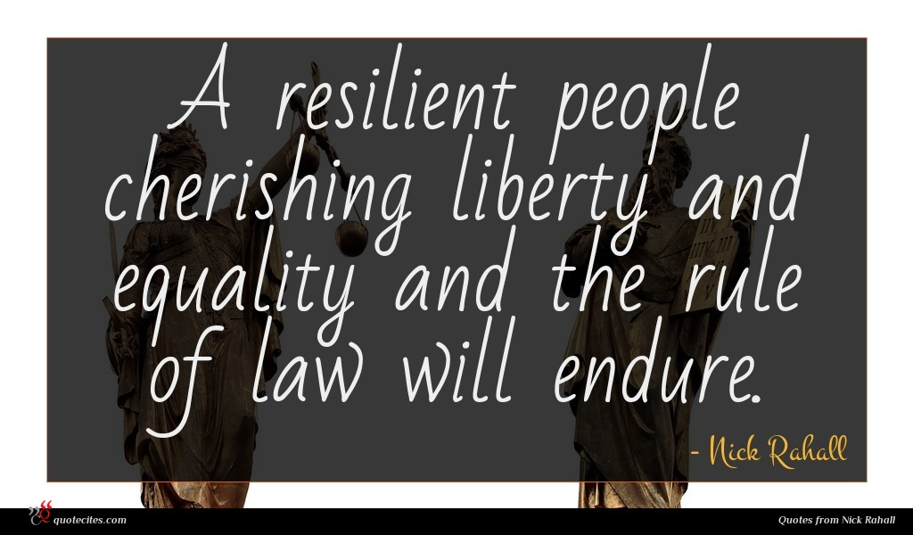 A resilient people cherishing liberty and equality and the rule of law will endure.