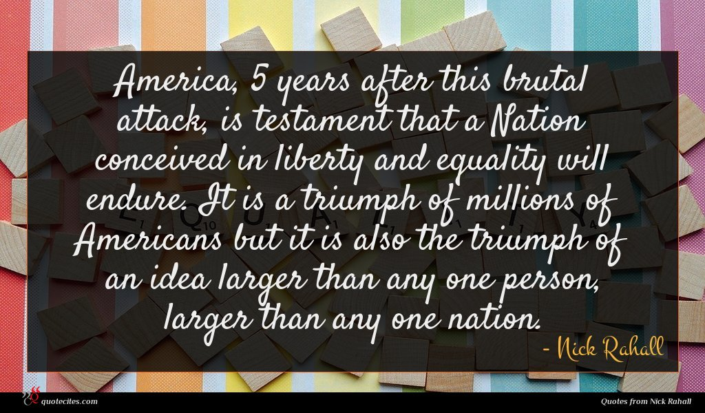 America, 5 years after this brutal attack, is testament that a Nation conceived in liberty and equality will endure. It is a triumph of millions of Americans but it is also the triumph of an idea larger than any one person, larger than any one nation.