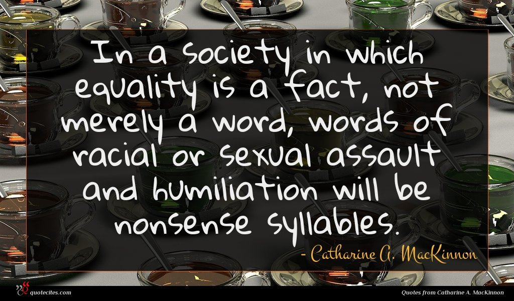 In a society in which equality is a fact, not merely a word, words of racial or sexual assault and humiliation will be nonsense syllables.