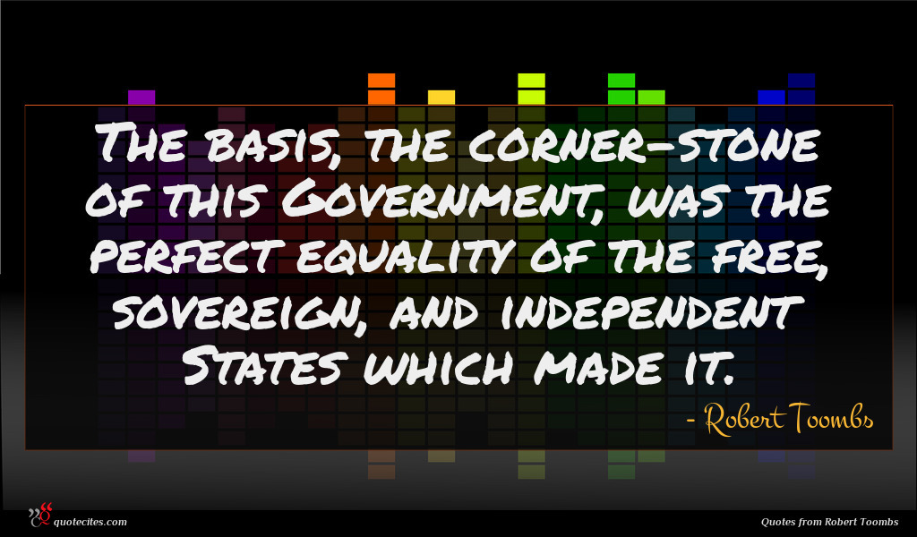 The basis, the corner-stone of this Government, was the perfect equality of the free, sovereign, and independent States which made it.