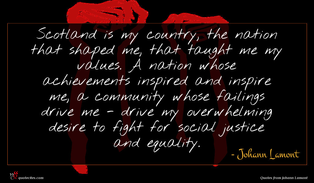 Scotland is my country, the nation that shaped me, that taught me my values. A nation whose achievements inspired and inspire me, a community whose failings drive me - drive my overwhelming desire to fight for social justice and equality.