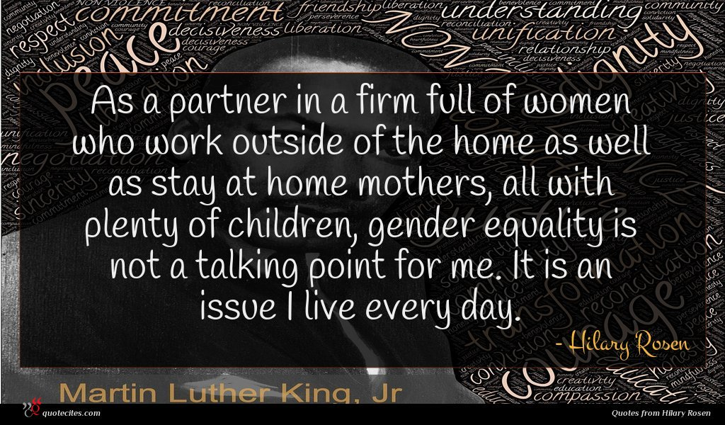 As a partner in a firm full of women who work outside of the home as well as stay at home mothers, all with plenty of children, gender equality is not a talking point for me. It is an issue I live every day.