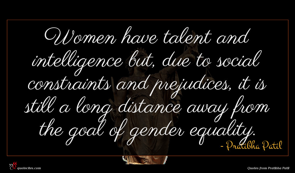 Women have talent and intelligence but, due to social constraints and prejudices, it is still a long distance away from the goal of gender equality.