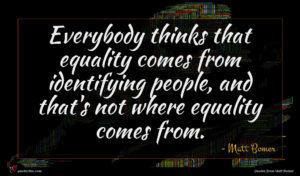 Matt Bomer quote : Everybody thinks that equality ...