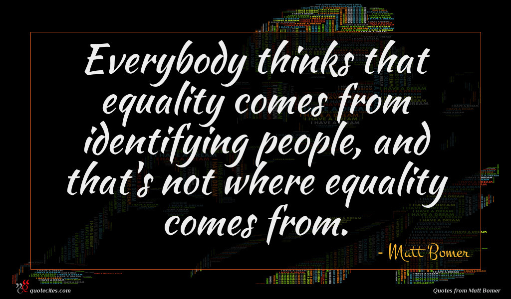 Everybody thinks that equality comes from identifying people, and that's not where equality comes from.