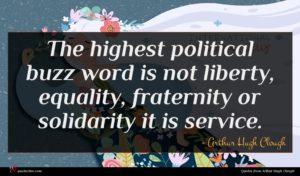 Arthur Hugh Clough quote : The highest political buzz ...
