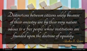 Harlan F. Stone quote : Distinctions between citizens solely ...