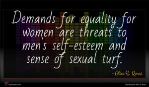 Alice S. Rossi quote : Demands for equality for ...