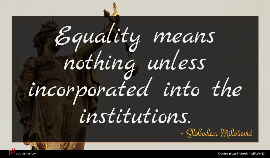 Equality means nothing unless incorporated into the institutions.
