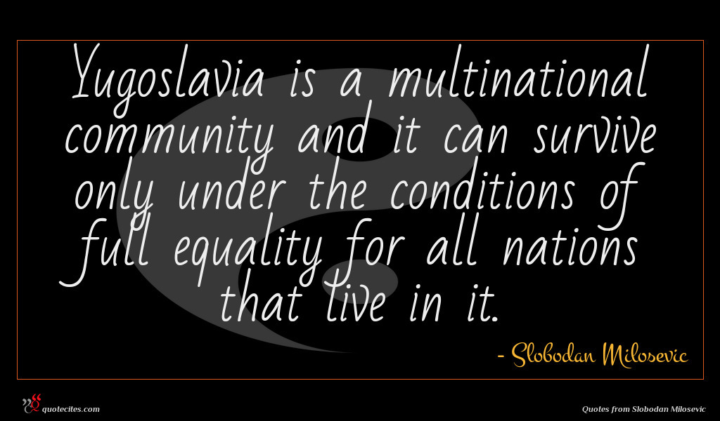 Yugoslavia is a multinational community and it can survive only under the conditions of full equality for all nations that live in it.