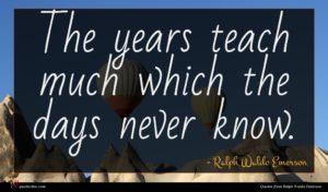 Ralph Waldo Emerson quote : The years teach much ...