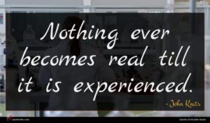 John Keats quote : Nothing ever becomes real ...