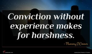 Flannery O'Connor quote : Conviction without experience makes ...