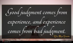 Rita Mae Brown quote : Good judgment comes from ...