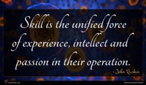 John Ruskin quote : Skill is the unified ...
