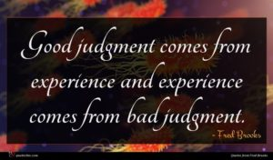 Fred Brooks quote : Good judgment comes from ...