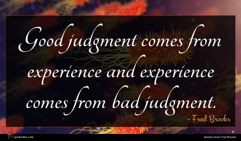 Good judgment comes from experience and experience comes from bad judgment.