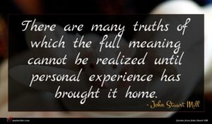 John Stuart Mill quote : There are many truths ...