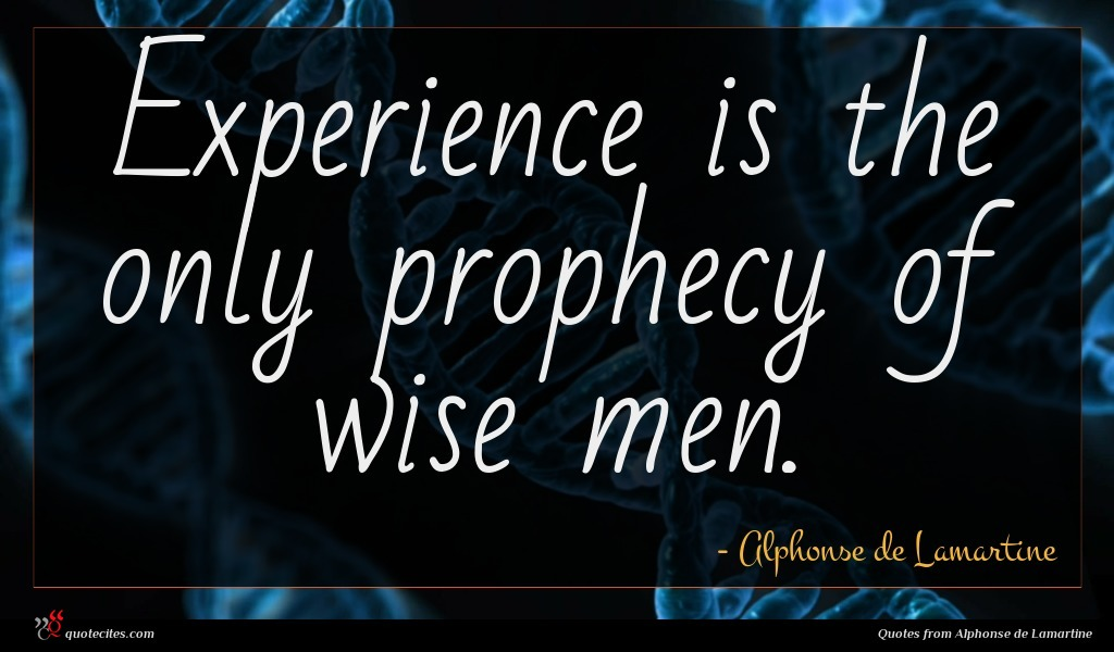 Experience is the only prophecy of wise men.
