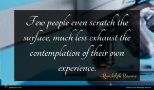 Randolph Bourne quote : Few people even scratch ...