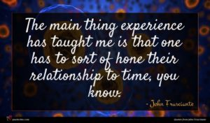 John Frusciante quote : The main thing experience ...