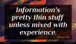 Clarence Day quote : Information's pretty thin stuff ...
