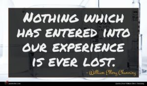 William Ellery Channing quote : Nothing which has entered ...