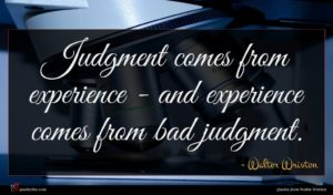 Walter Wriston quote : Judgment comes from experience ...