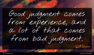 Will Rogers quote : Good judgment comes from ...