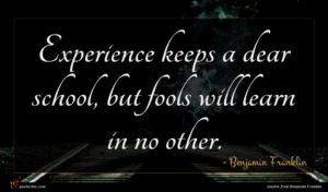 Benjamin Franklin quote : Experience keeps a dear ...