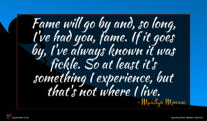 Marilyn Monroe quote : Fame will go by ...