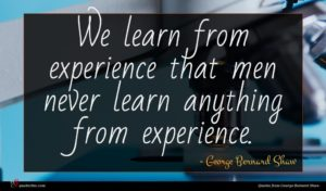 George Bernard Shaw quote : We learn from experience ...