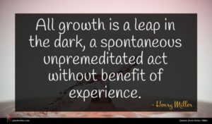 Henry Miller quote : All growth is a ...