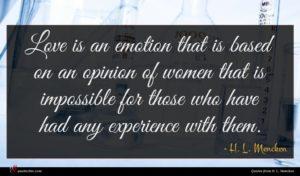 H. L. Mencken quote : Love is an emotion ...