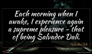 Salvador Dali quote : Each morning when I ...