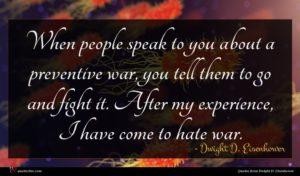 Dwight D. Eisenhower quote : When people speak to ...