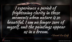 Vincent Van Gogh quote : I experience a period ...