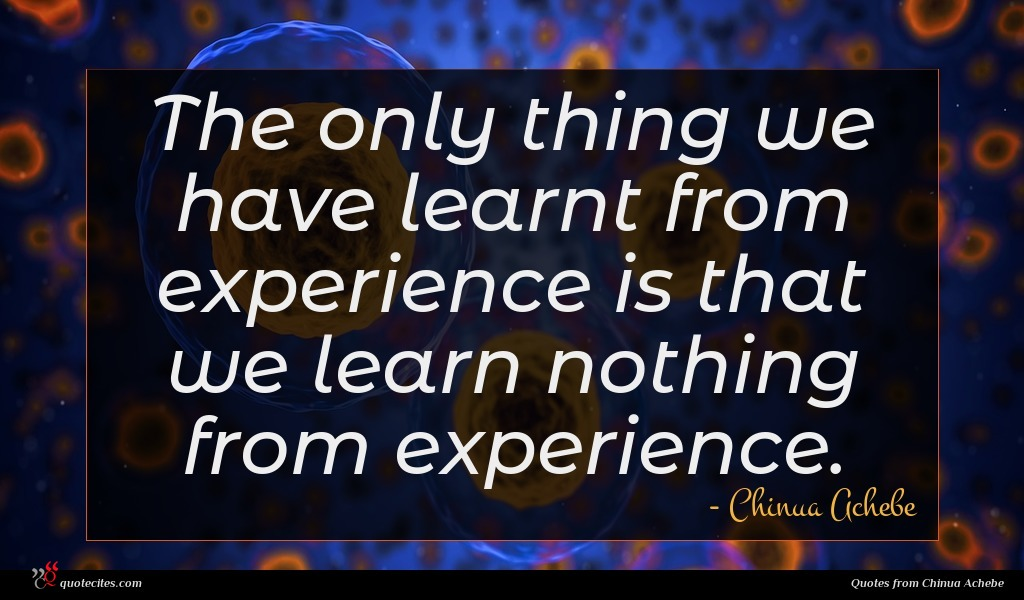 The only thing we have learnt from experience is that we learn nothing from experience.