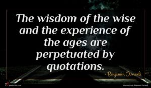 Benjamin Disraeli quote : The wisdom of the ...