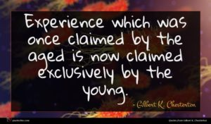 Gilbert K. Chesterton quote : Experience which was once ...