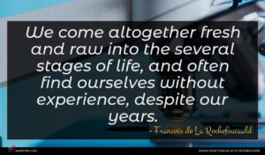 Francois de La Rochefoucauld quote : We come altogether fresh ...