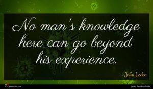 John Locke quote : No man's knowledge here ...