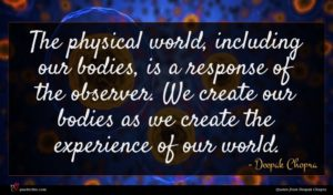 Deepak Chopra quote : The physical world including ...
