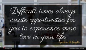 Barbara de Angelis quote : Difficult times always create ...