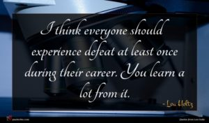 Lou Holtz quote : I think everyone should ...